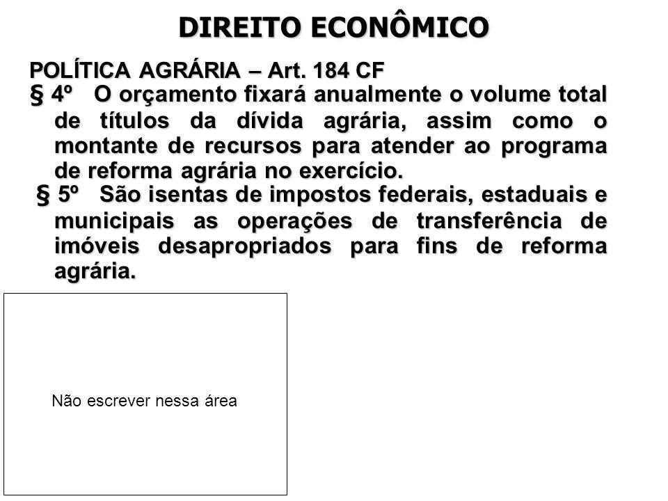 DIREITO ECONÔMICO POLÍTICA AGRÁRIA – Art. 184 CF § 4º O orçamento fixará anualmente o volume total de títulos da dívida agrária, assim como o montante
