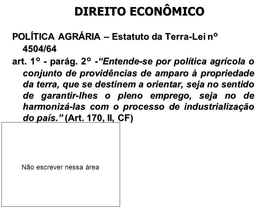 DIREITO ECONÔMICO POLÍTICA AGRÁRIA – Estatuto da Terra-Lei n° 4504/64 art. 1° - parág. 2° -Entende-se por política agrícola o conjunto de providências