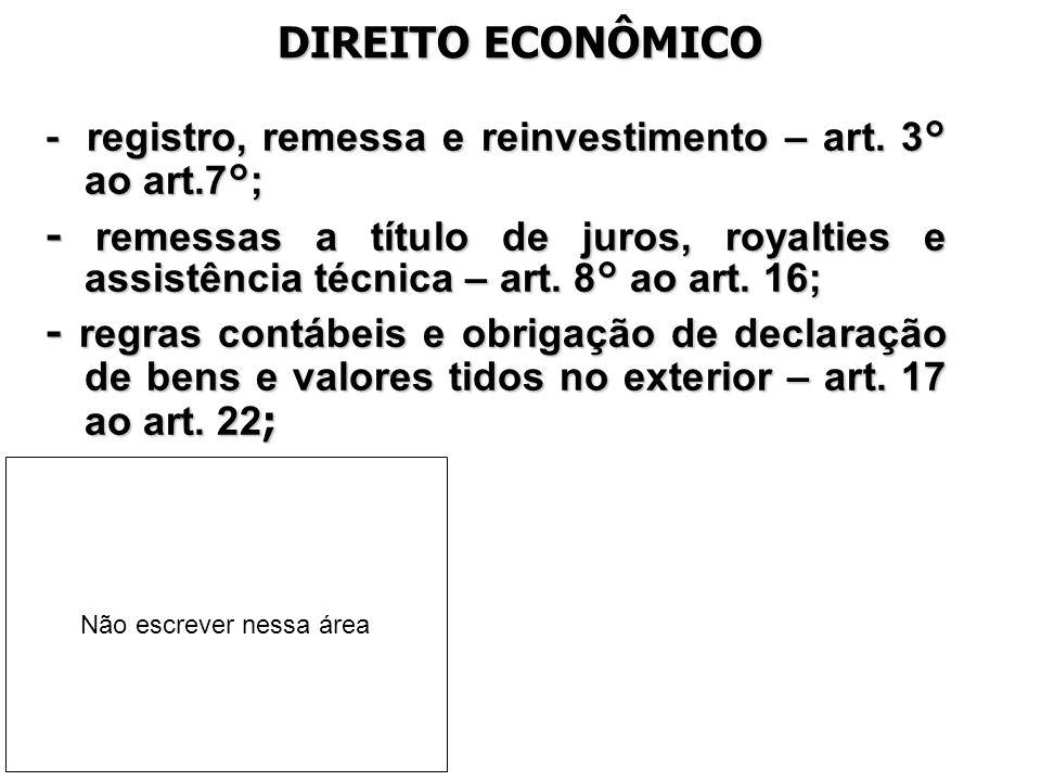 DIREITO ECONÔMICO - registro, remessa e reinvestimento – art. 3° ao art.7°; - remessas a título de juros, royalties e assistência técnica – art. 8° ao