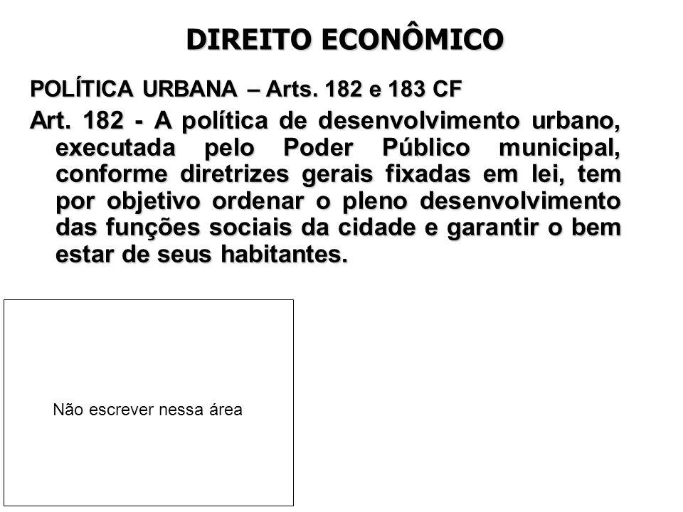 DIREITO ECONÔMICO POLÍTICA URBANA – Arts. 182 e 183 CF Art. 182 - A política de desenvolvimento urbano, executada pelo Poder Público municipal, confor