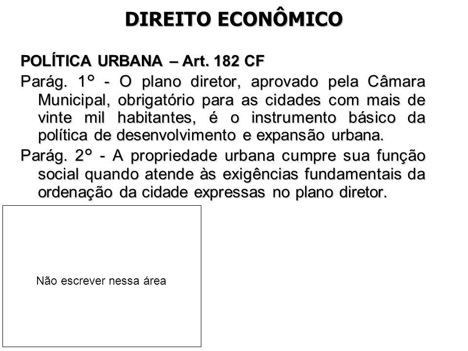 DIREITO ECONÔMICO POLÍTICA URBANA – Art. 182 CF Parág. 1° - O plano diretor, aprovado pela Câmara Municipal, obrigatório para as cidades com mais de v