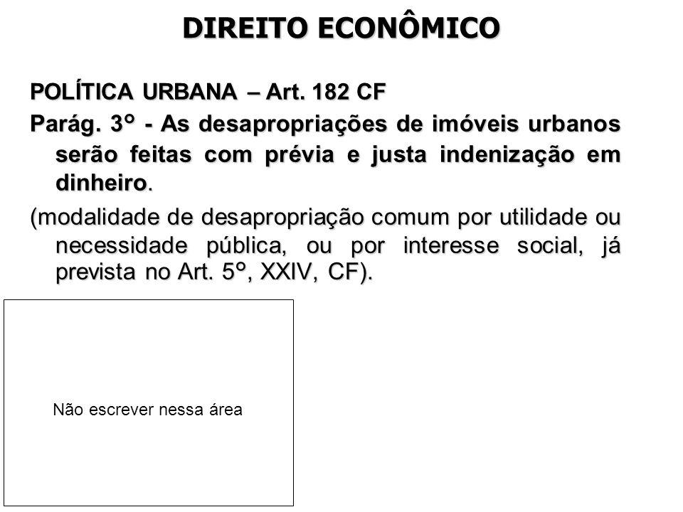 DIREITO ECONÔMICO POLÍTICA URBANA – Art. 182 CF Parág. 3° - As desapropriações de imóveis urbanos serão feitas com prévia e justa indenização em dinhe