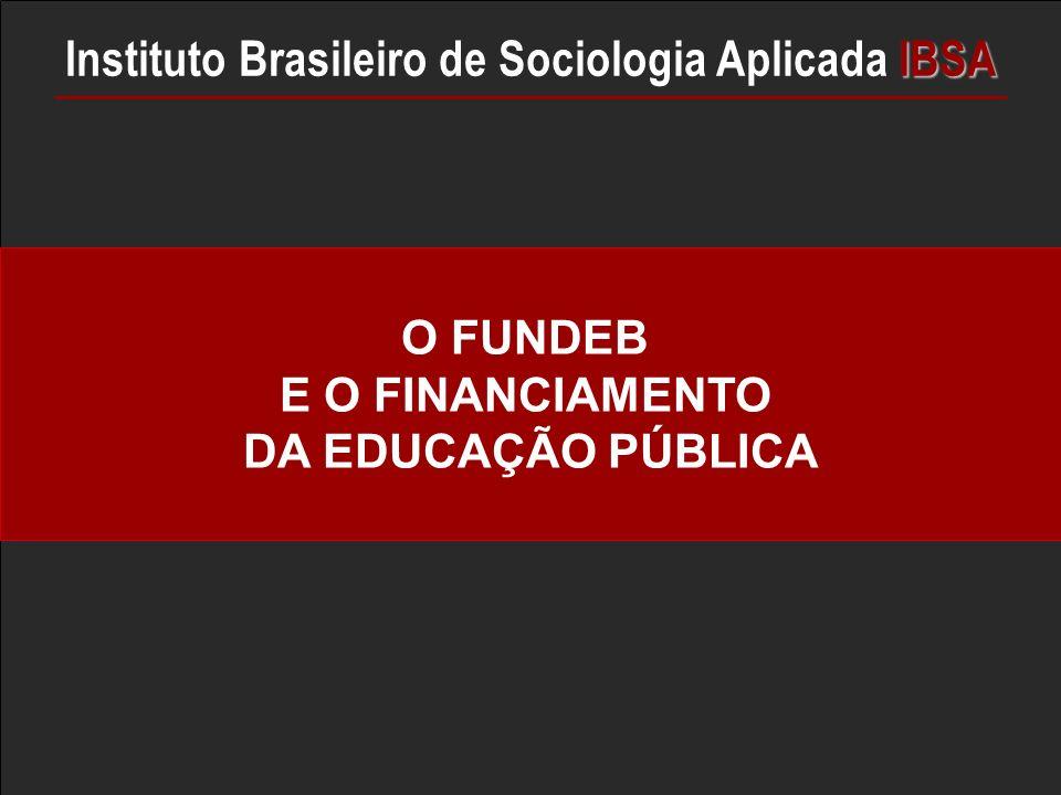 O FUNDEB E O FINANCIAMENTO DA EDUCAÇÃO PÚBLICA IBSA Instituto Brasileiro de Sociologia Aplicada IBSA