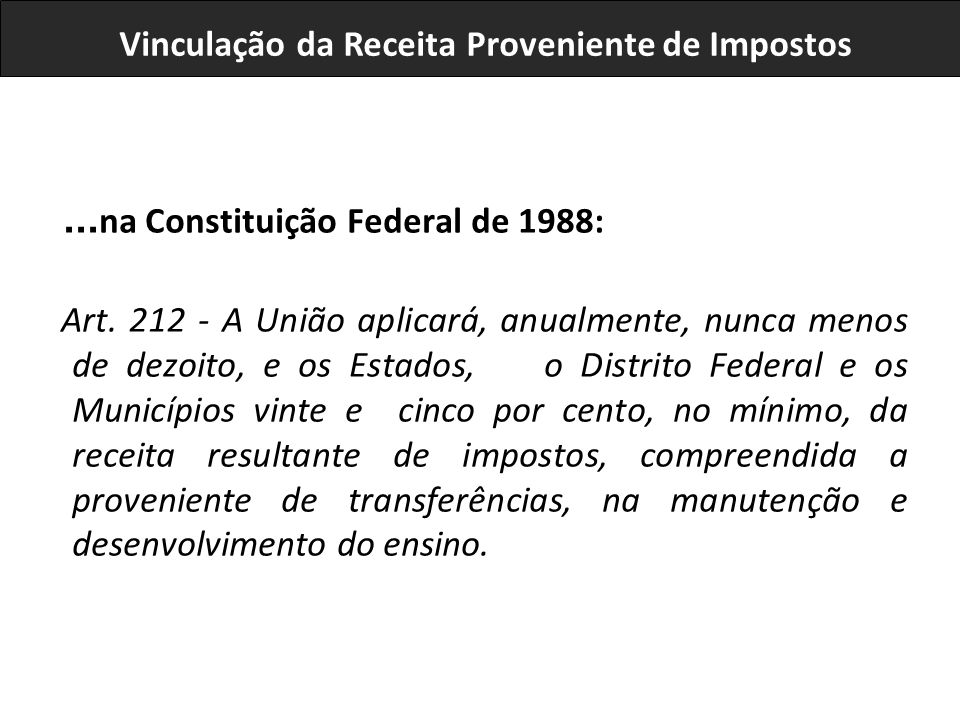 ... na Constituição Federal de 1988: Art. 212 - A União aplicará, anualmente, nunca menos de dezoito, e os Estados, o Distrito Federal e os Municípios