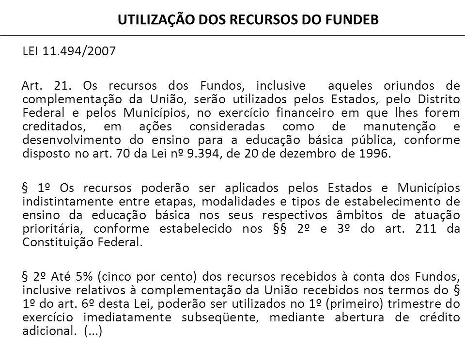 UTILIZAÇÃO DOS RECURSOS DO FUNDEB LEI 11.494/2007 Art. 21. Os recursos dos Fundos, inclusive aqueles oriundos de complementação da União, serão utiliz