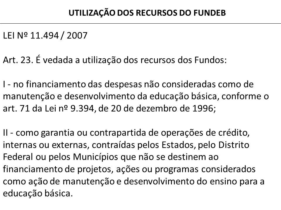 LEI Nº 11.494 / 2007 Art. 23. É vedada a utilização dos recursos dos Fundos: I - no financiamento das despesas não consideradas como de manutenção e d