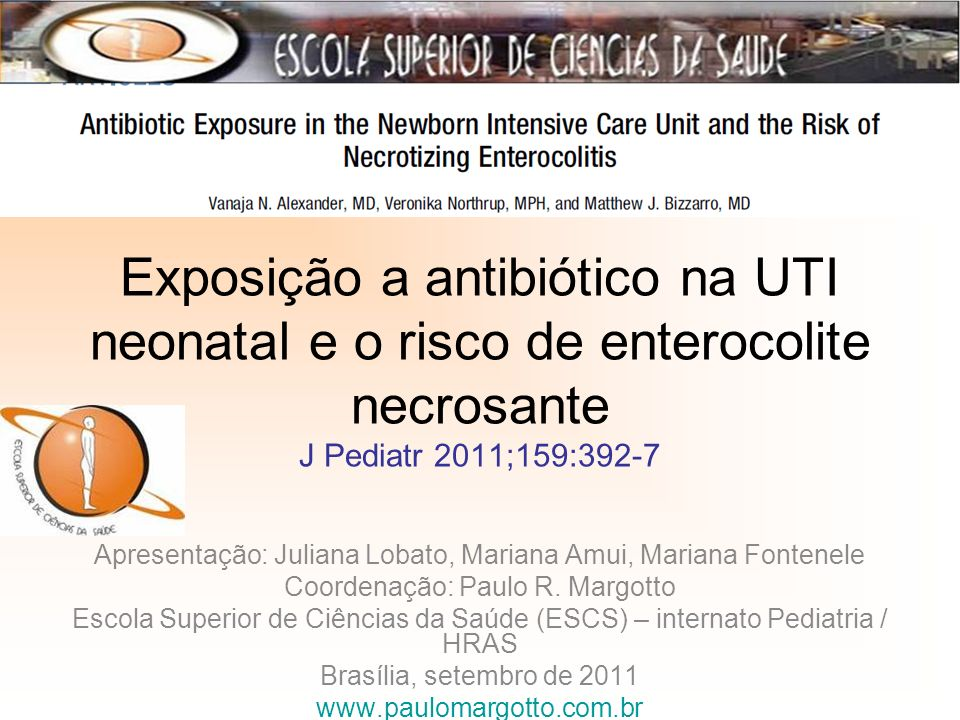Exposição a antibiótico na UTI neonatal e o risco de enterocolite necrosante J Pediatr 2011;159:392-7 Apresentação: Juliana Lobato, Mariana Amui, Mariana Fontenele Coordenação: Paulo R.