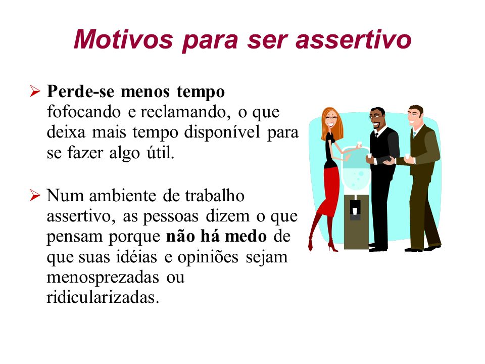 Motivos para ser assertivo A assertividade ajuda na solução de problemas. Todos os problemas poderão ter uma solução ganha-ganha. O comportamento asse