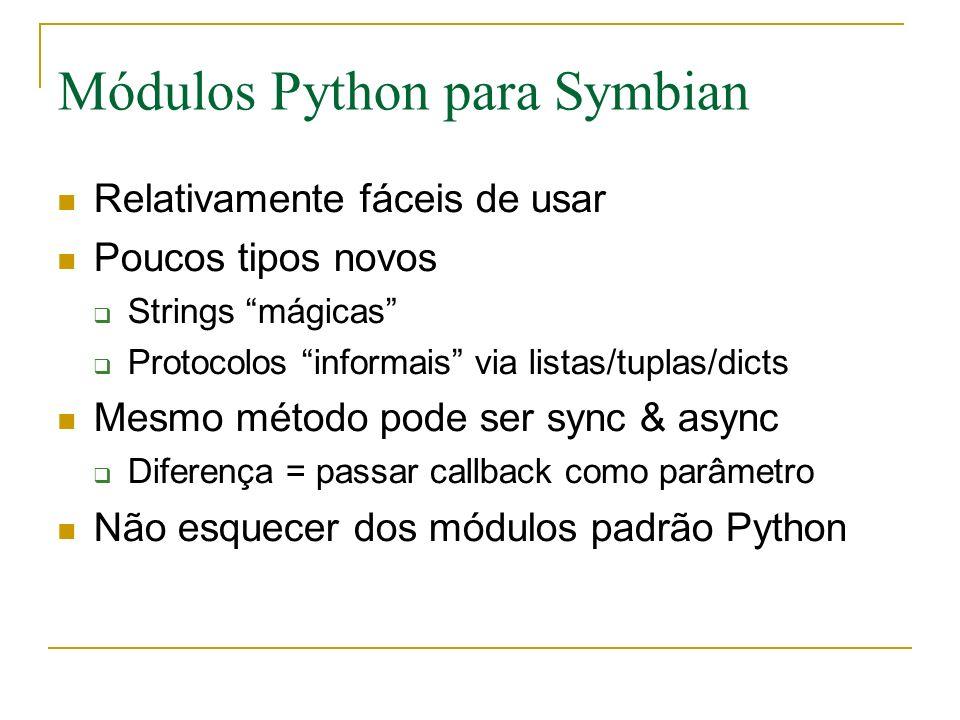 Módulos Python para Symbian Relativamente fáceis de usar Poucos tipos novos Strings mágicas Protocolos informais via listas/tuplas/dicts Mesmo método pode ser sync & async Diferença = passar callback como parâmetro Não esquecer dos módulos padrão Python