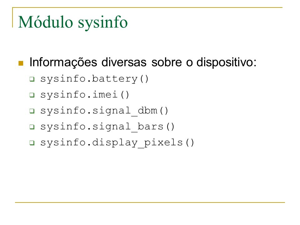 Módulo sysinfo Informações diversas sobre o dispositivo: sysinfo.battery() sysinfo.imei() sysinfo.signal_dbm() sysinfo.signal_bars() sysinfo.display_pixels()