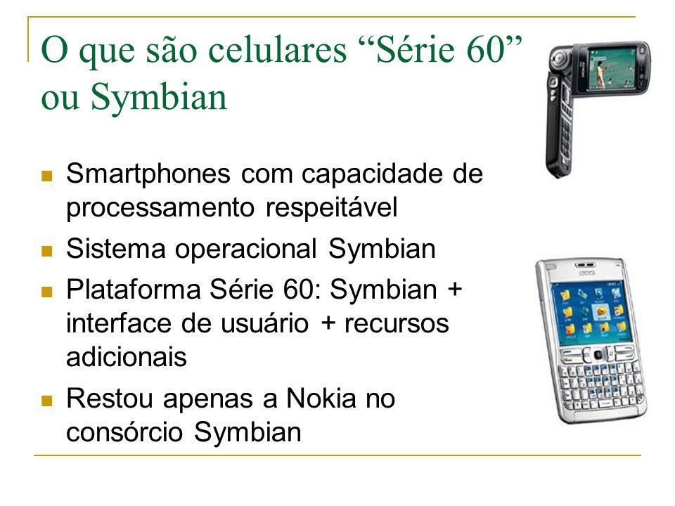 O que são celulares Série 60 ou Symbian Smartphones com capacidade de processamento respeitável Sistema operacional Symbian Plataforma Série 60: Symbian + interface de usuário + recursos adicionais Restou apenas a Nokia no consórcio Symbian