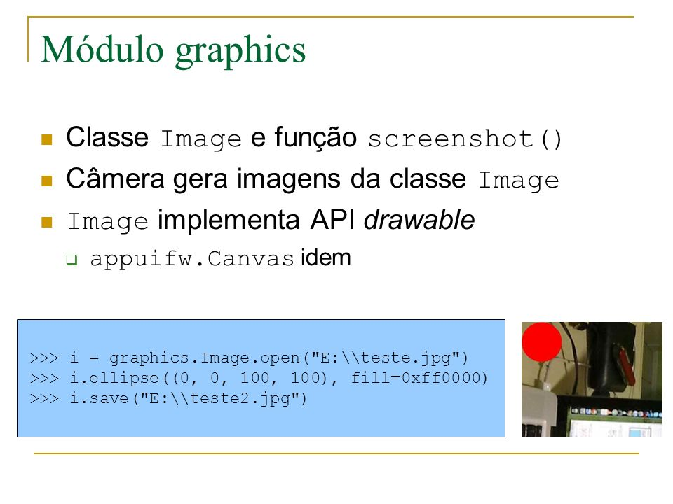 Módulo graphics Classe Image e função screenshot() Câmera gera imagens da classe Image Image implementa API drawable appuifw.Canvas idem >>> i = graphics.Image.open( E:\\teste.jpg ) >>> i.ellipse((0, 0, 100, 100), fill=0xff0000) >>> i.save( E:\\teste2.jpg )