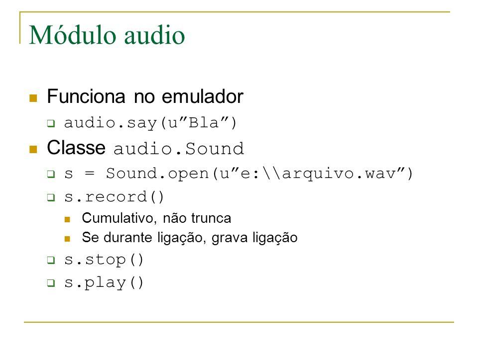 Módulo audio Funciona no emulador audio.say(uBla) Classe audio.Sound s = Sound.open(ue:\\arquivo.wav) s.record() Cumulativo, não trunca Se durante ligação, grava ligação s.stop() s.play()