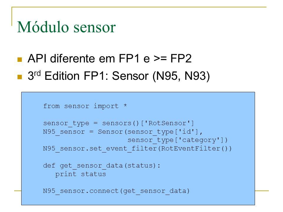 Módulo sensor API diferente em FP1 e >= FP2 3 rd Edition FP1: Sensor (N95, N93) from sensor import * sensor_type = sensors()[ RotSensor ] N95_sensor = Sensor(sensor_type[ id ], sensor_type[ category ]) N95_sensor.set_event_filter(RotEventFilter()) def get_sensor_data(status): print status N95_sensor.connect(get_sensor_data)