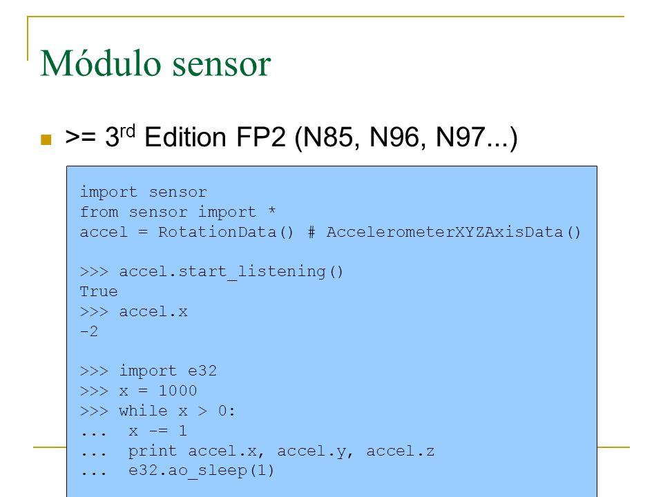Módulo sensor >= 3 rd Edition FP2 (N85, N96, N97...) import sensor from sensor import * accel = RotationData() # AccelerometerXYZAxisData() >>> accel.start_listening() True >>> accel.x -2 >>> import e32 >>> x = 1000 >>> while x > 0:...