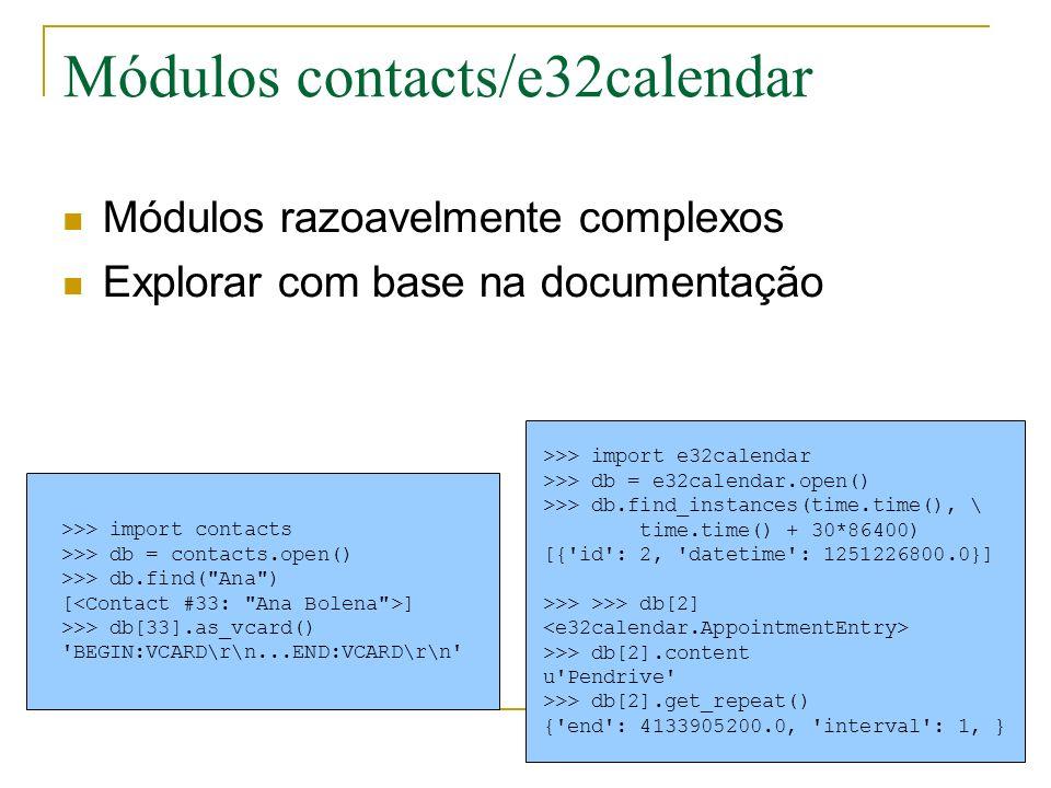 Módulos contacts/e32calendar Módulos razoavelmente complexos Explorar com base na documentação >>> import e32calendar >>> db = e32calendar.open() >>> db.find_instances(time.time(), \ time.time() + 30*86400) [{ id : 2, datetime : 1251226800.0}] >>> >>> db[2] >>> db[2].content u Pendrive >>> db[2].get_repeat() { end : 4133905200.0, interval : 1, } >>> import contacts >>> db = contacts.open() >>> db.find( Ana ) [ ] >>> db[33].as_vcard() BEGIN:VCARD\r\n...END:VCARD\r\n
