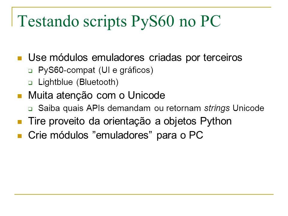 Testando scripts PyS60 no PC Use módulos emuladores criadas por terceiros PyS60-compat (UI e gráficos) Lightblue (Bluetooth) Muita atenção com o Unicode Saiba quais APIs demandam ou retornam strings Unicode Tire proveito da orientação a objetos Python Crie módulos emuladores para o PC