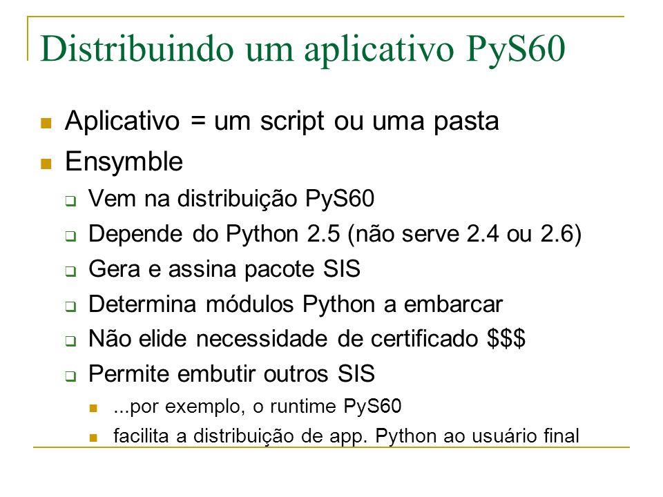 Distribuindo um aplicativo PyS60 Aplicativo = um script ou uma pasta Ensymble Vem na distribuição PyS60 Depende do Python 2.5 (não serve 2.4 ou 2.6) Gera e assina pacote SIS Determina módulos Python a embarcar Não elide necessidade de certificado $$$ Permite embutir outros SIS...por exemplo, o runtime PyS60 facilita a distribuição de app.