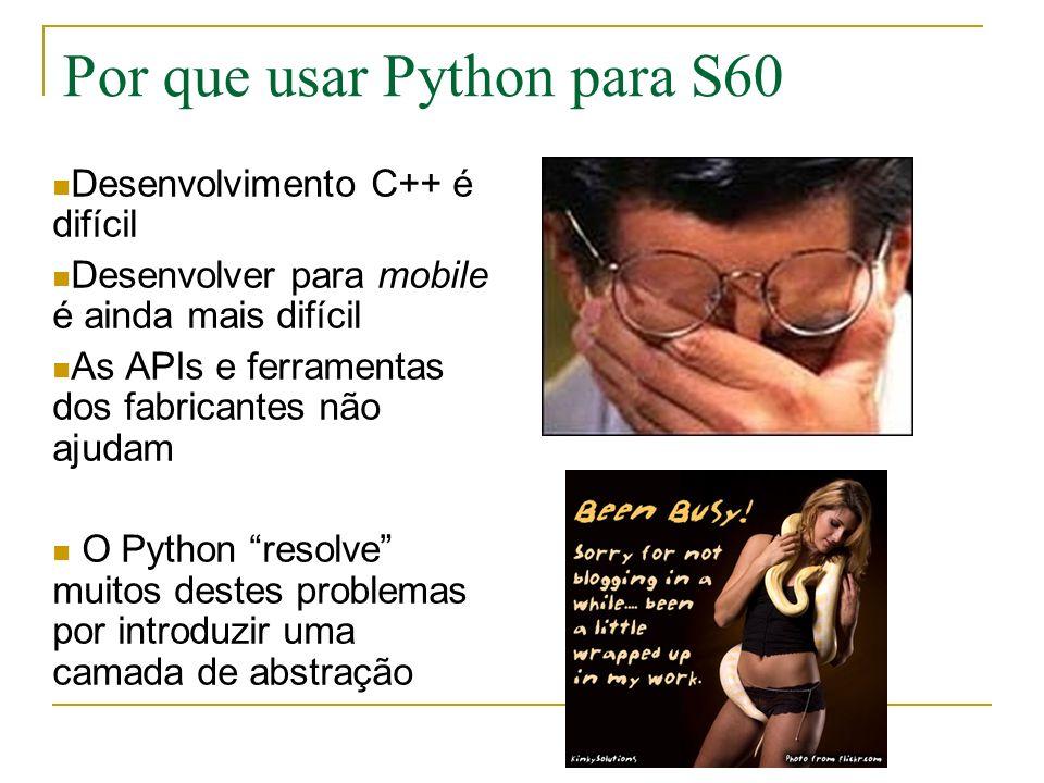 Por que usar Python para S60 Desenvolvimento C++ é difícil Desenvolver para mobile é ainda mais difícil As APIs e ferramentas dos fabricantes não ajudam O Python resolve muitos destes problemas por introduzir uma camada de abstração