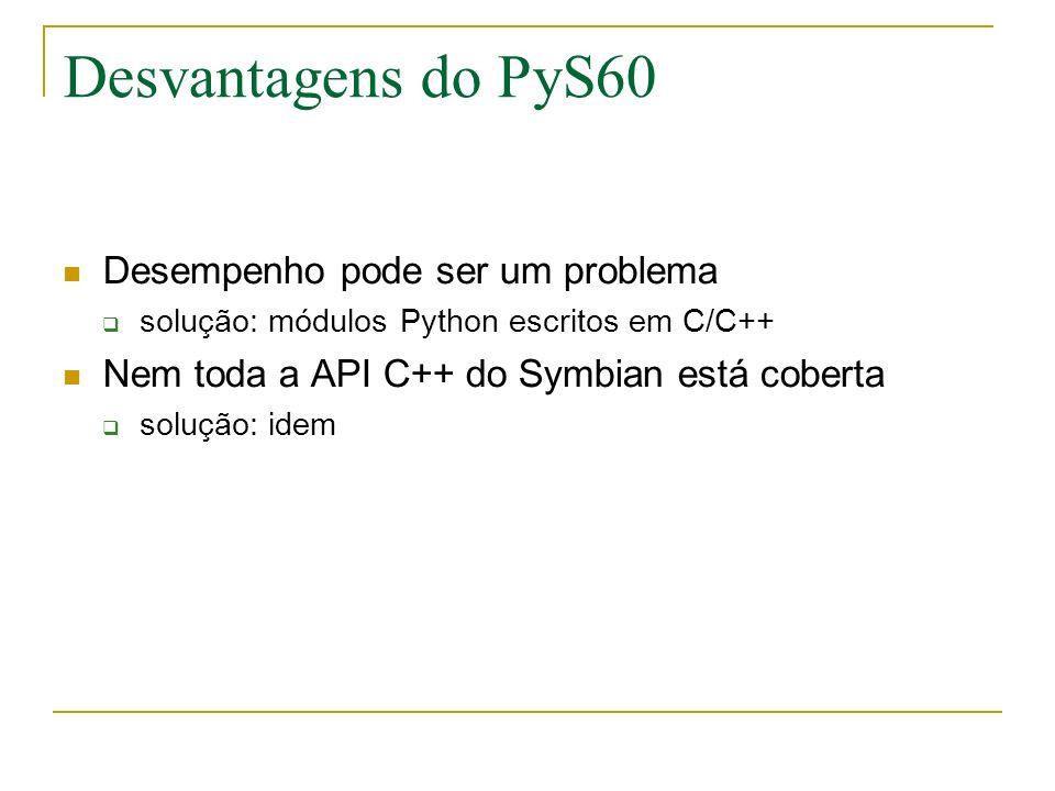 Desvantagens do PyS60 Desempenho pode ser um problema solução: módulos Python escritos em C/C++ Nem toda a API C++ do Symbian está coberta solução: idem