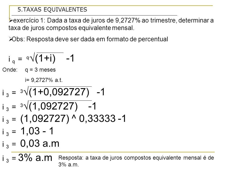 5.TAXAS EQUIVALENTES exercício 1: Dada a taxa de juros de 9,2727% ao trimestre, determinar a taxa de juros compostos equivalente mensal.