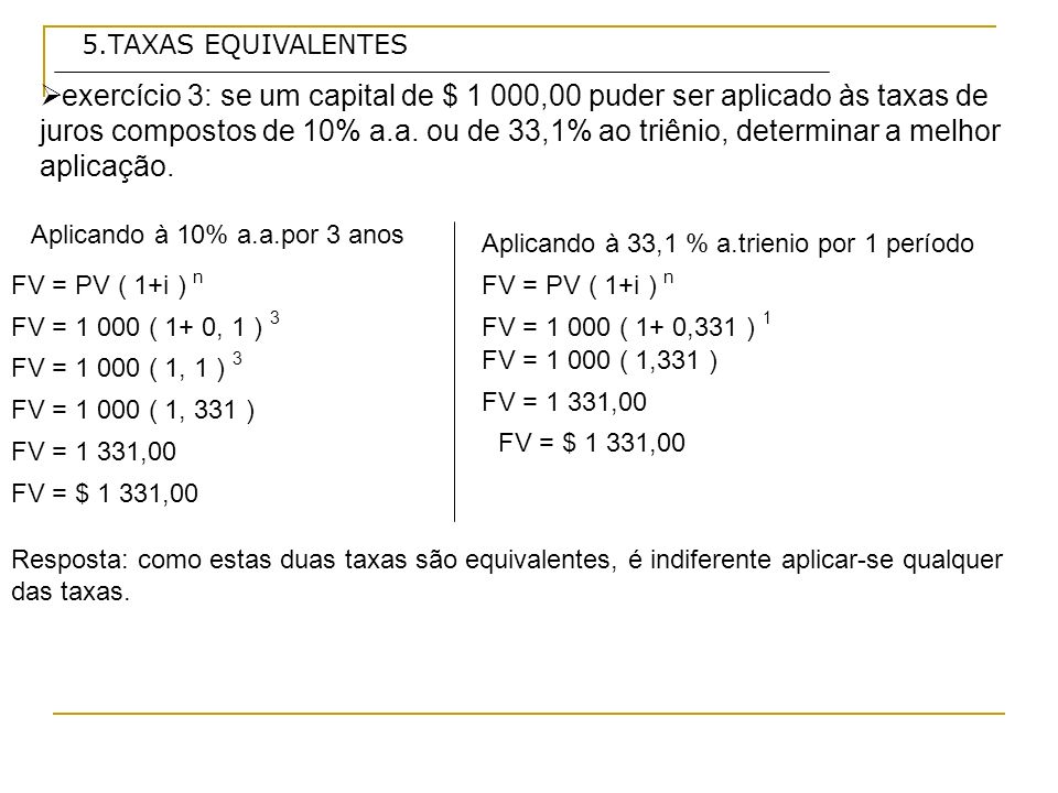 5.TAXAS EQUIVALENTES exercício 3: se um capital de $ 1 000,00 puder ser aplicado às taxas de juros compostos de 10% a.a.
