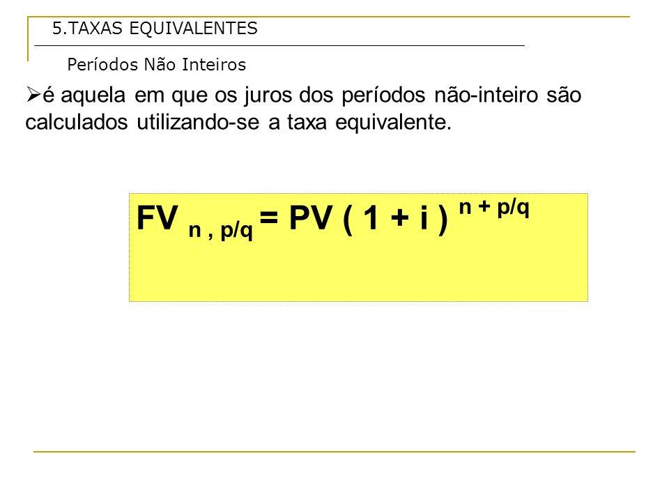5.TAXAS EQUIVALENTES é aquela em que os juros dos períodos não-inteiro são calculados utilizando-se a taxa equivalente.