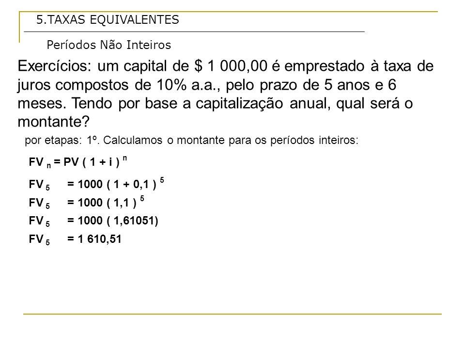 5.TAXAS EQUIVALENTES Exercícios: um capital de $ 1 000,00 é emprestado à taxa de juros compostos de 10% a.a., pelo prazo de 5 anos e 6 meses.