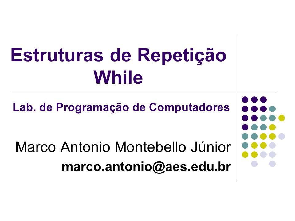 Estruturas de Repetição While Marco Antonio Montebello Júnior marco.antonio@aes.edu.br Lab.