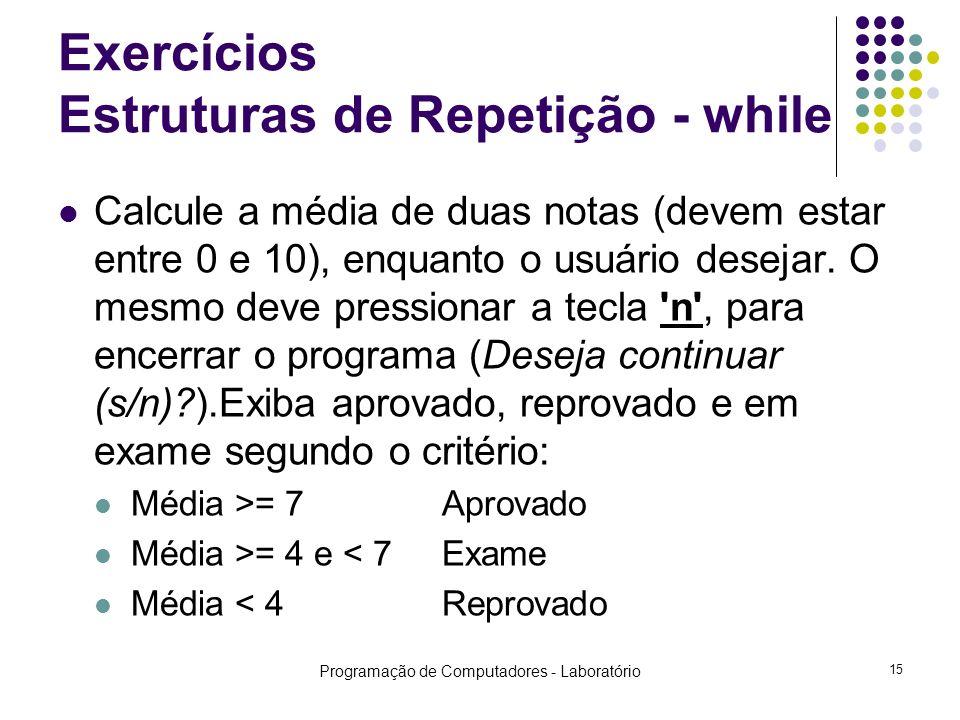 Programação de Computadores - Laboratório 15 Exercícios Estruturas de Repetição - while Calcule a média de duas notas (devem estar entre 0 e 10), enquanto o usuário desejar.