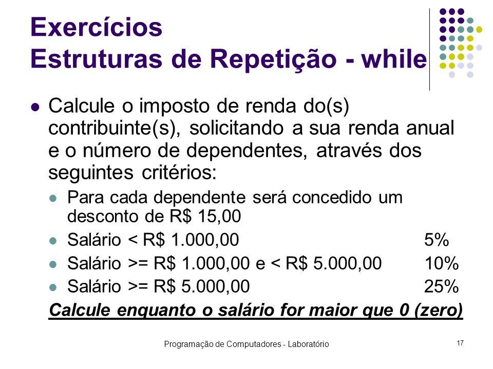 Programação de Computadores - Laboratório 17 Exercícios Estruturas de Repetição - while Calcule o imposto de renda do(s) contribuinte(s), solicitando a sua renda anual e o número de dependentes, através dos seguintes critérios: Para cada dependente será concedido um desconto de R$ 15,00 Salário < R$ 1.000,005% Salário >= R$ 1.000,00 e < R$ 5.000,0010% Salário >= R$ 5.000,0025% Calcule enquanto o salário for maior que 0 (zero)