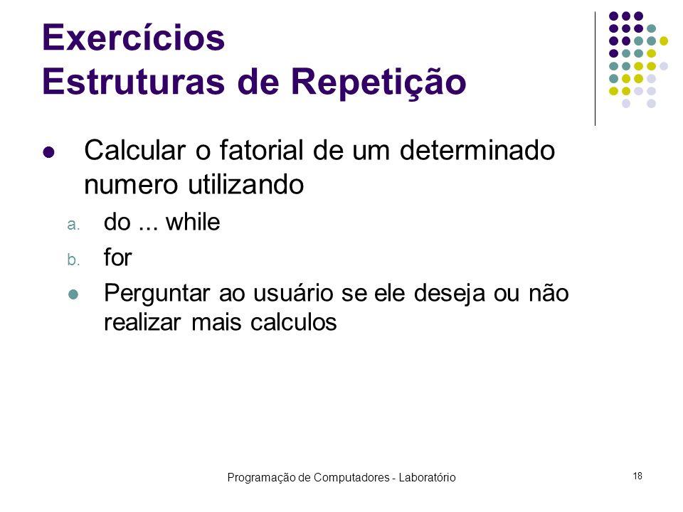 Programação de Computadores - Laboratório 18 Exercícios Estruturas de Repetição Calcular o fatorial de um determinado numero utilizando a.