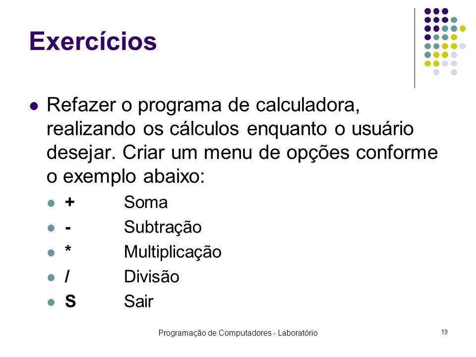 Programação de Computadores - Laboratório 19 Exercícios Refazer o programa de calculadora, realizando os cálculos enquanto o usuário desejar.