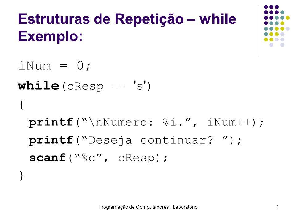 Programação de Computadores - Laboratório 7 Estruturas de Repetição – while Exemplo: iNum = 0; while (cResp == s ) { printf(\nNumero: %i., iNum++); printf(Deseja continuar.