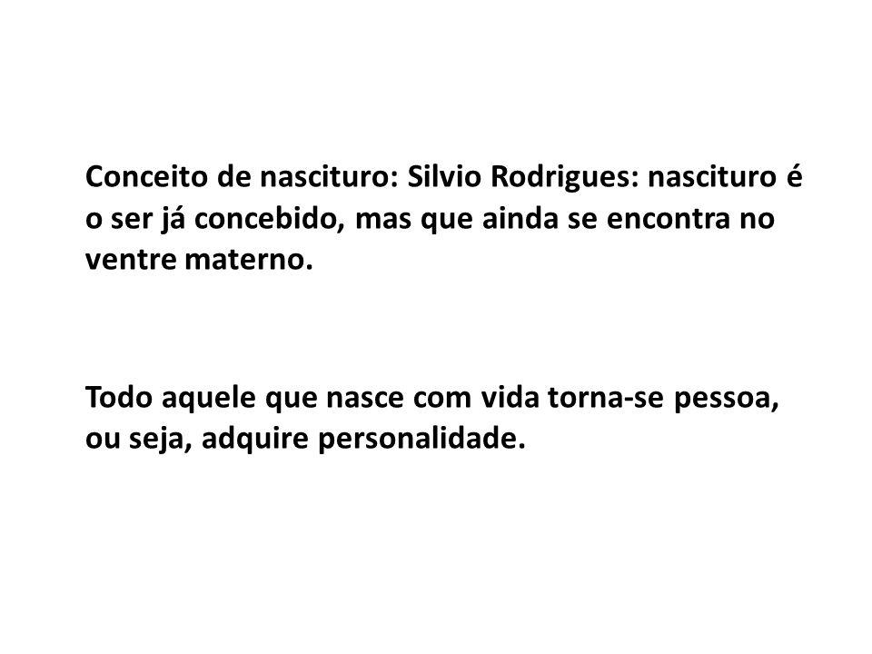 Conceito de nascituro: Silvio Rodrigues: nascituro é o ser já concebido, mas que ainda se encontra no ventre materno. Todo aquele que nasce com vida t