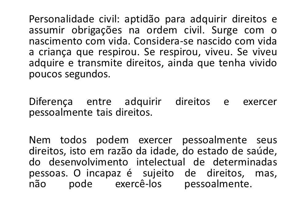Personalidade civil: aptidão para adquirir direitos e assumir obrigações na ordem civil. Surge com o nascimento com vida. Considera-se nascido com vid