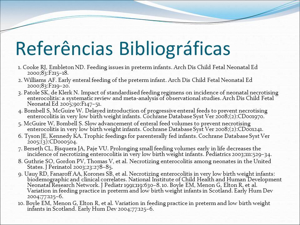 Referências Bibliográficas 1. Cooke RJ, Embleton ND. Feeding issues in preterm infants. Arch Dis Child Fetal Neonatal Ed 2000;83:F215–18. 2. Williams