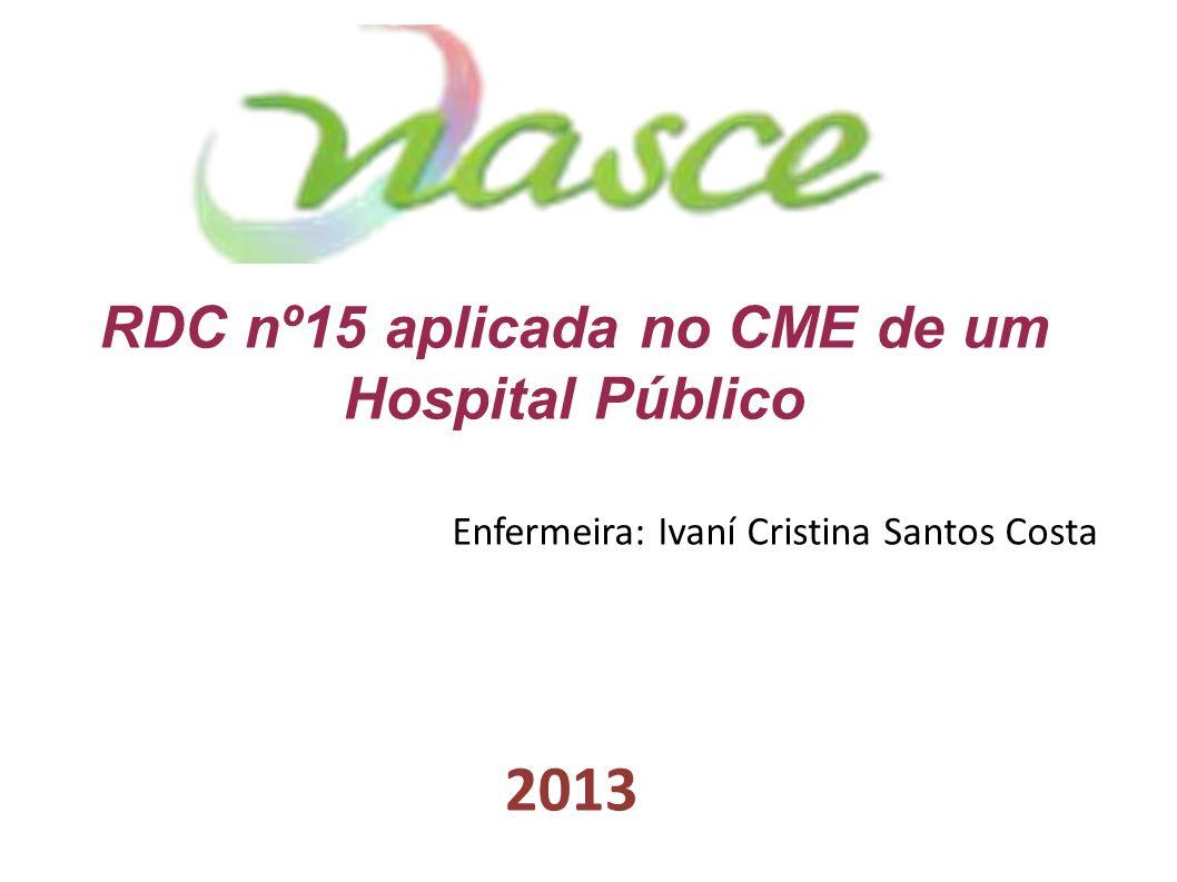 RDC nº15 aplicada no CME de um Hospital Público Enfermeira: Ivaní Cristina Santos Costa 2013