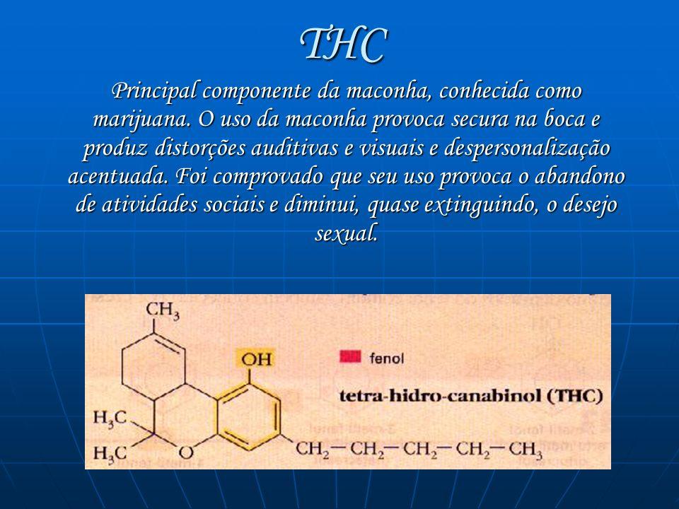 THC Principal componente da maconha, conhecida como marijuana. O uso da maconha provoca secura na boca e produz distorções auditivas e visuais e despe