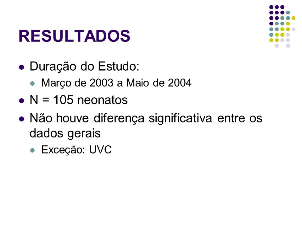 RESULTADOS Duração do Estudo: Março de 2003 a Maio de 2004 N = 105 neonatos Não houve diferença significativa entre os dados gerais Exceção: UVC