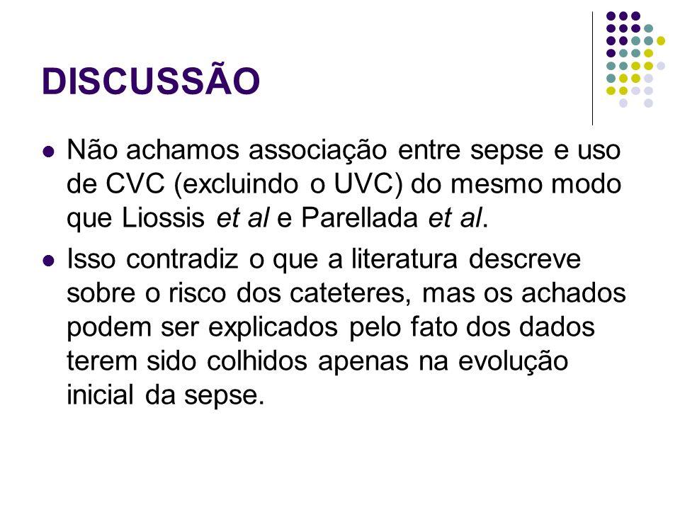 DISCUSSÃO Não achamos associação entre sepse e uso de CVC (excluindo o UVC) do mesmo modo que Liossis et al e Parellada et al. Isso contradiz o que a