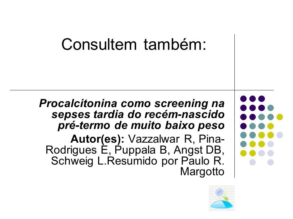 Procalcitonina como screening na sepses tardia do recém-nascido pré-termo de muito baixo peso Autor(es): Vazzalwar R, Pina- Rodrigues E, Puppala B, An