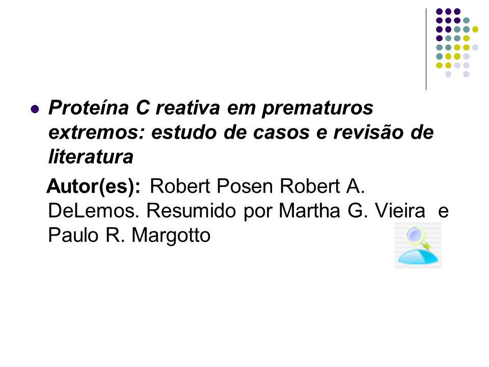 Proteína C reativa em prematuros extremos: estudo de casos e revisão de literatura Autor(es): Robert Posen Robert A. DeLemos. Resumido por Martha G. V