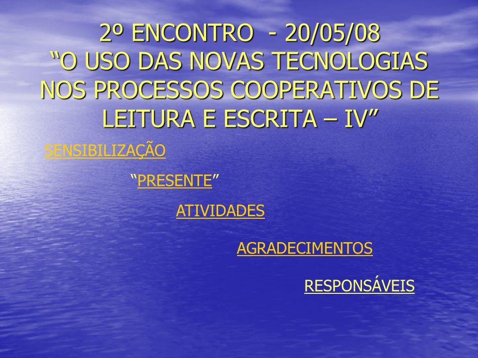 2º ENCONTRO - 20/05/08 O USO DAS NOVAS TECNOLOGIAS NOS PROCESSOS COOPERATIVOS DE LEITURA E ESCRITA – IV SENSIBILIZAÇÃO ATIVIDADES PRESENTE RESPONSÁVEIS AGRADECIMENTOS
