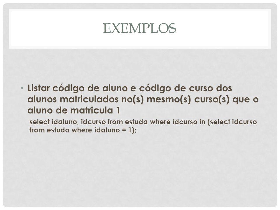 EXEMPLOS Listar código de aluno e código de curso dos alunos matriculados no(s) mesmo(s) curso(s) que o aluno de matricula 1 select idaluno, idcurso f