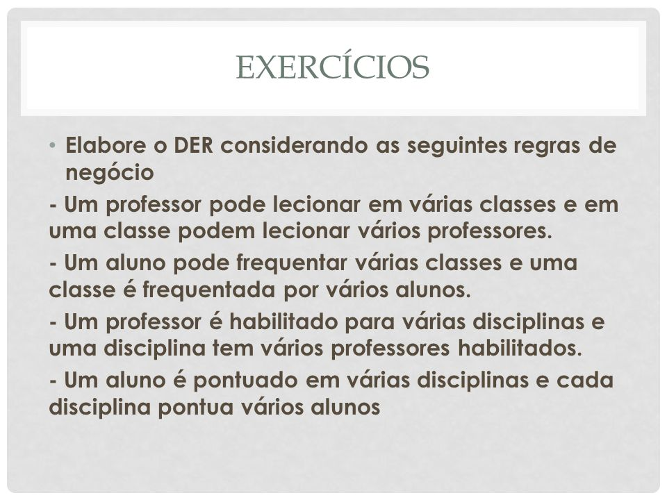 EXERCÍCIOS Elabore o DER considerando as seguintes regras de negócio - Um professor pode lecionar em várias classes e em uma classe podem lecionar vár