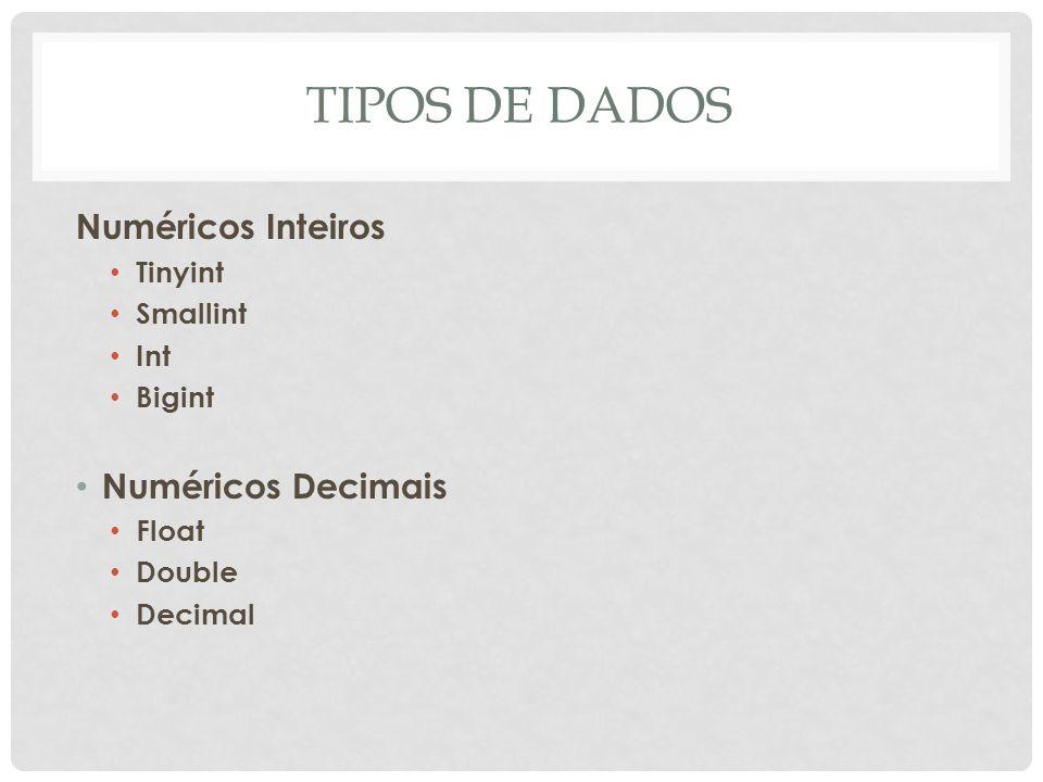 TIPOS DE DADOS Numéricos Inteiros Tinyint Smallint Int Bigint Numéricos Decimais Float Double Decimal