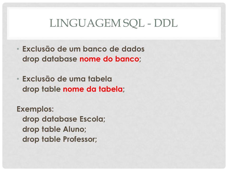 LINGUAGEM SQL - DDL Alteração das colunas de uma tabela Acrescentar um campo alter table nome da tabela add campo/especificações; Remover um campo alter table nome da tabela drop campo; Alterar um campo alter table nome da tabela change campo novas especificações;