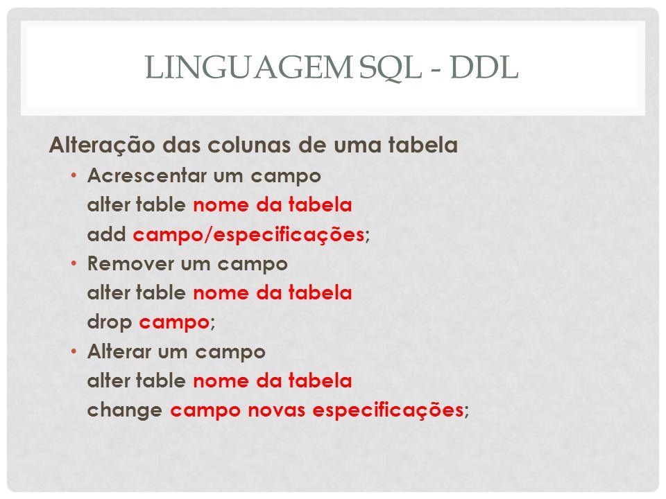 LINGUAGEM SQL - DDL Alteração das colunas de uma tabela Acrescentar um campo alter table nome da tabela add campo/especificações; Remover um campo alt