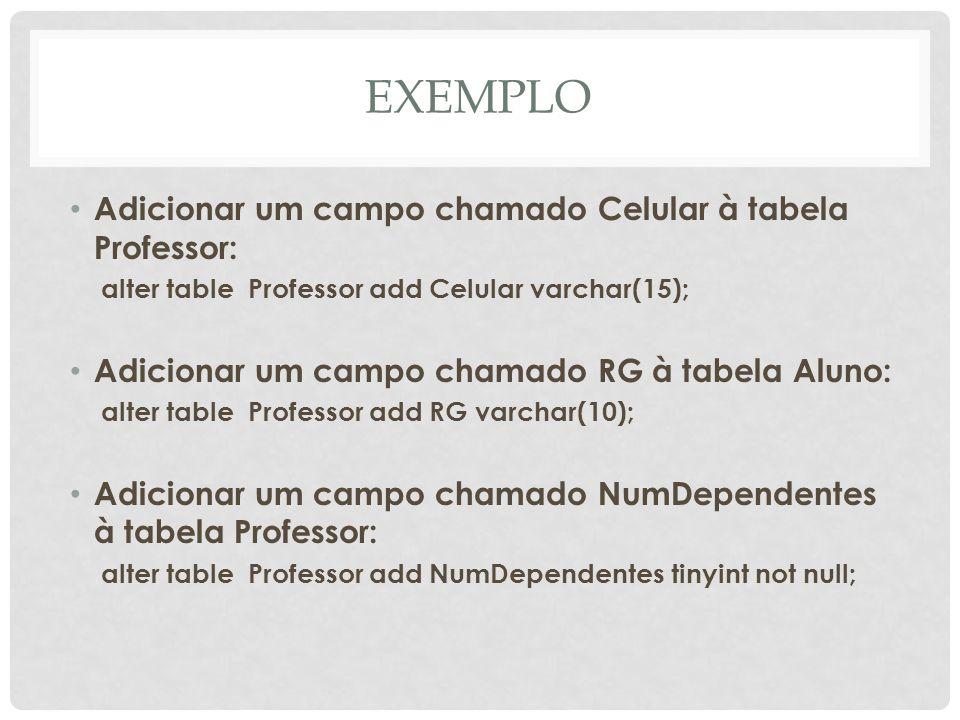 EXEMPLO Adicionar um campo chamado Celular à tabela Professor: alter table Professor add Celular varchar(15); Adicionar um campo chamado RG à tabela A